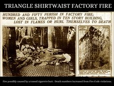 The Triangle Shirtwaist Company fire was one of New York City's darkest moments. It led to many reforms, including how doors open (Out, not in), and other worker safety laws. The victims were mostly young women, mostly immigrants, and poor. The cause of unionization of these workers also arose from disasters such as this one.