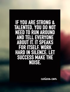 If you are strong & talented, you do not need to run around and tell everyone about it. It speaks for itself. Work hard in silence. Let success make the noise.