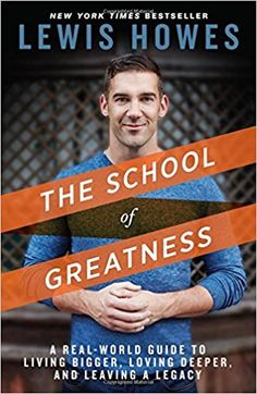 The School of Greatness: A Real-World Guide to Living Bigger, Loving Deeper, and Leaving a Legacy: Lewis Howes: 9781623365967: Amazon.com: Books