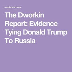 The Dworkin Report: Evidence Tying Donald Trump To Russia