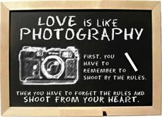 Love is like photography. First you have to remember to shoot by the rules. Then you have to forget the rules and shoot from your heart.