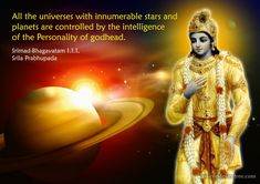 All the universes with innumerable stars and planets are controlled by the intelligence of the Personality of Godhead. Srimad Bhagavatam 1.1.1,