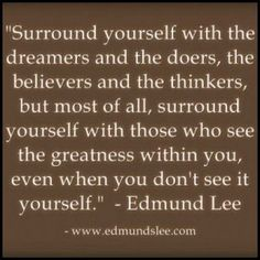 """""""Surround yourself with the dreamers and the doers, the believers and the thinkers, but most of all, surround yourself with those who see the greatness within you, even when you don't see it yourself.""""~Edmund Lee"""