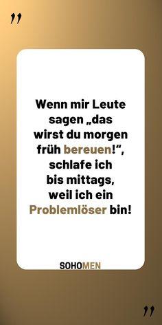 """Lustige Sprüche #lustig #witzig #funny #sprüche #zitate #quote #qotd #morgen #problems    Wenn mir Leute sagen """"das wirst du morgen früh bereuen!"""", schlafe ich bist mittags, weil ich ein Problemlöser bin!"""