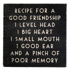 Recipe for a good friendship.  1 level head, 1 big heart, 1 small mouth, 1 good ear & a pinch of poor memory.