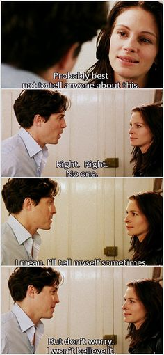 "Anna:  ""Probably best not to tell anyone about this....""  William: ""Right, right no one.  I mean I'll tell myself sometimes, but don't worry, I won't believe it."" #NottingHill"