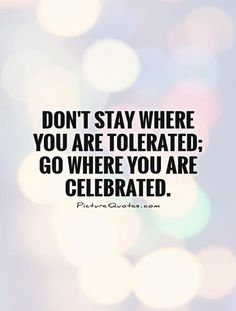 Don't stay where you are tolerated; go where you are celebrated. Inspiring quotes on PictureQuotes.com.