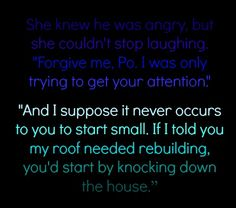 """She knew he was angry, but she couldn't stop laughing. """"Forgive me, Po. I was only trying to get your attention.""""  """"And I suppose it never occurs to you to start small. If I told you my roof needed rebuilding, you'd start by knocking down the house."""""""