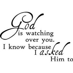 God is watching over you. I know because I ASKED Him to. I always try to remember to pray for all my friends and family, that they stay happy and healthy. I thank God every day for putting each and every one of them in my life. Son Quotes, Daughter Quotes, Bible Quotes, Bible Verses, Scriptures, Prayer Quotes, Luck Quotes, Funny Quotes, Mommy Quotes