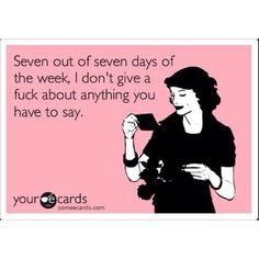 THIS IS PERFECT FOR A CERTAIN MAN!! Seven out of seven days of the week, I don't give a fuck about anything you have to say!