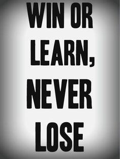 Win or learn, never lose.