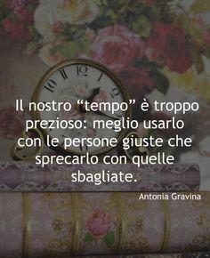 """""""Il nostro """"tempo"""" è troppo prezioso, meglio usarlo con le persone giuste, che sprecarlo con quelle sbagliate.""""  -Antonia Gravina   Diffidate dalle copiature e dalle modifiche che apportano le merde, grazie."""