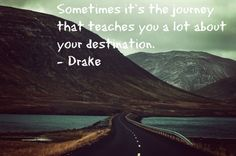 Sometimes it's the journey that teaches you a lot about your destination - DRAKE