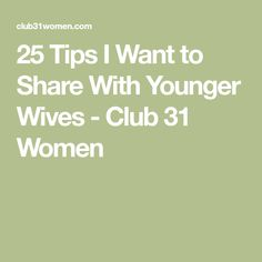 25 Tips I Want to Share With Younger Wives - Club 31 Women