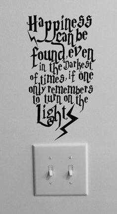 "Quote from Dumbledore from Harry Potter above a light switch. <3 ""Happiness can be found even in the darkest of times, if one only remembers to turn on the light."""