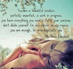 You are a beautiful creation, perfectly imperfect, a work in progress, you have everything you need to fulfill your purpose, you are enough, be unapologetically you.  Dr. Steve Maraboli