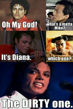 Dirty Diana ,no! Dirty Diana,no! Dirty di-ana, no! Dirty Diana! Leave me be!( I belive that's is the dirty Diana chorus)