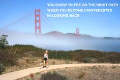 You know you are on the right path when you become uninterested in looking back