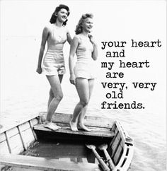 Your heart and my heart are very, very old friends