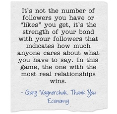 "It's not the number of followers you have or ""likes"" you get, it's the strength of your bond with your followers that indicates how much anyone cares about what you have to say. In this game, the one with the most real relationships wins.    Gary Vaynerchuk, Thank You Economy"