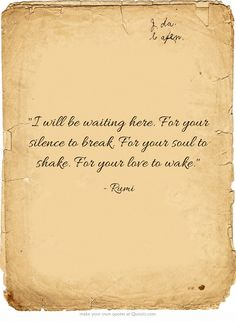 I will be waiting here ~ For your silence to break ~ Four your Soul to shake ~ For your Love to wake ~❤️~ Rumi Rumi Quotes, Own Quotes, Poetry Quotes, Words Quotes, Wise Words, Motivational Quotes, Life Quotes, Inspirational Quotes, Sayings