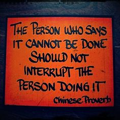 The person who says it cannot be done should not interrupt the person doing it.--Chinese Proverb