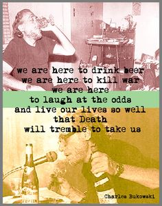 """We are here to drink beer. We are here to kill war. We are here to laugh at the odds and live our lives so well that Death will tremble to take us."" ~ Charles Bukowski   (Buy this print here: http://society6.com/beanland/charles-bukowski-word-art-print_print?curator=quotesyes)"