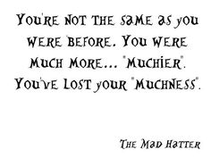 """""""You're not the same as you were before. You were much more...'muchier.' You've lost your 'muchness.'"""" - The Mad Hatter"""