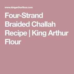 Four-Strand Braided Challah Recipe | King Arthur Flour