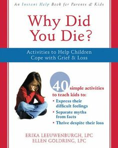 Why Did You Die?: Activities to Help Children Cope with Grief and Loss by Ellen Goldring LPC. $12.37. Publication: April 1, 2008. Publisher: Instant Help; Workbook edition (April 1, 2008). Reading level: Ages 6 and up