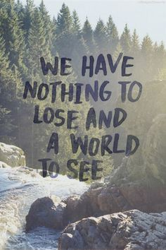 Awesome bit of inspirational travel wisdom for the outdoor life. Wanderlust? Get out there and explore.