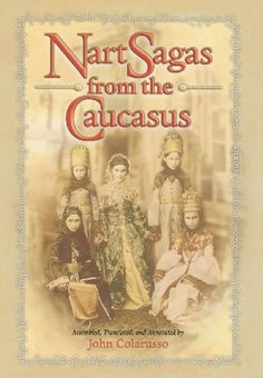 Nart Sagas from the Caucasus: Myths and Legends from the Circassians, Abazas, Abkhaz, and Ubykhs by John Colarusso