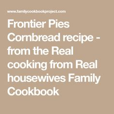 Frontier Pies Cornbread recipe - from the Real cooking from Real housewives Family Cookbook