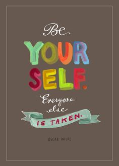"""Be yourself.  Everyone else is taken."" -- Oscar Wilde"