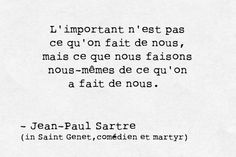 """""""What counts is not what's being done to us, but what we do with what's been done to us."""" - Jean-Paul Sartre"""
