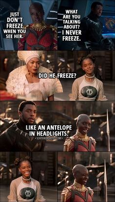 Quote from Black Panther (2018) │ Okoye: Just don't freeze when you see her. (means Nakia) T'Challa: What are you talking about? I never freeze. (Later...) Shuri: Did he freeze? Okoye: Like an antelope in headlights. │ #BlackPanther #Marvel #Quotes