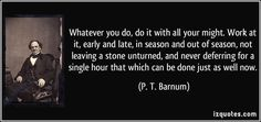 Whatever you do, do it with all your might. Work at it, early and late, in season and out of season, not leaving a stone unturned, and never deferring for a single hour that which can be done just as well now. - P. T. Barnum #PTBarnum
