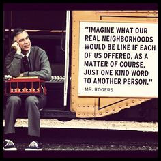 Mr. Rogers - Thank you for always reminding us that it is a beautiful day in the neighborhood.