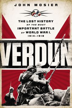 VERDUN by John Mosier -- The Battle of Verdun during the First World War stands as one of history's greatest clashes. Yet it is also one of the most complex and misunderstood.