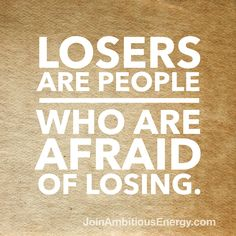 Never be afraid to lose.
