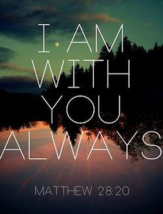 """""""and lo, I am with you always, even to the end of the age."""" Amen.""""  (Matthew 28:20 NKJV)"""