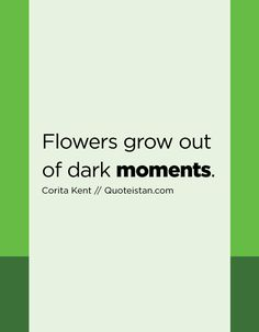Flowers grow out of dark moments. Quote from quoteistan Moment Quotes, Me Quotes, Grow Out, Quote Of The Day, Inspirational Quotes, In This Moment, Motivation, Dark, My Love