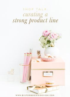 how to curate a strong product line | shop talk for ladies in online retail | via b is for bonnie design