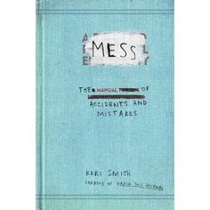 Mess: The Manual of Accidents and Mistakes. I love making messes! ;)