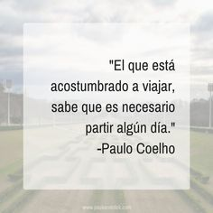 El que está acostumbrado a viajar, sabe que es necesario partir algún día. -Paulo Coelho  #frases #viaje #cita #inspiracion #paulocoelho #viajar