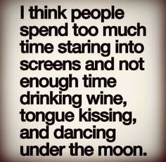 I think people spend too much time staring into screens and not enough time drinking wine, tongue kissing and dancing under the moon.