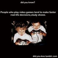 FACT:  Studies show that people who play video games tend to make faster real-life decisions.
