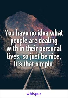 You have no idea what people are dealing with in their personal lives, so just be nice, It's that simple.