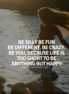 Be Yourself Quotes Be silly be fun be different. Be crazy. Be you, because life is too short to be anything but happy