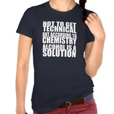 According to Chemistry, Alcohol is a Solution T Shirts